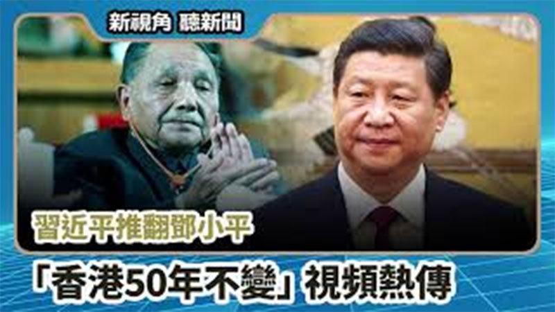 【新視角聽新聞 #667】習近平推翻鄧小平 「香港50年不變」視頻熱傳