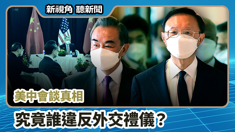 【新視角聽新聞 #691】美中會談真相 究竟誰違反外交禮儀?