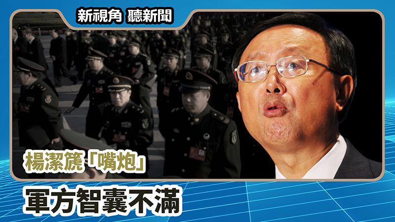 【新視角聽新聞 #701】楊潔篪「嘴炮」 軍方智囊不滿
