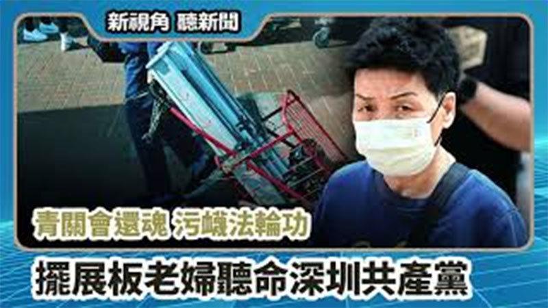 【新視角聽新聞 #706】青關會還魂 污衊法輪功  擺展板老婦聽命深圳共產黨
