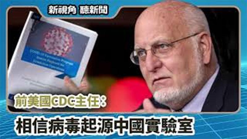 【新視角聽新聞 #710】前美國CDC主任:相信病毒起源中國實驗室