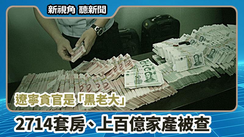 【新視角聽新聞 #719】遼寧貪官是「黑老大」2714套房、上百億家產被查