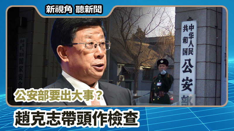 【新視角聽新聞 #720】公安部要出大事? 趙克志帶頭作檢查
