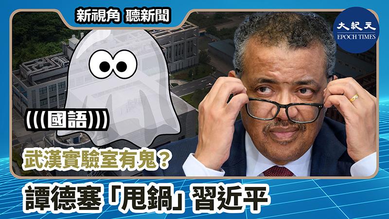【新視角聽新聞 #725】武漢實驗室有鬼?譚德塞「甩鍋」習近平
