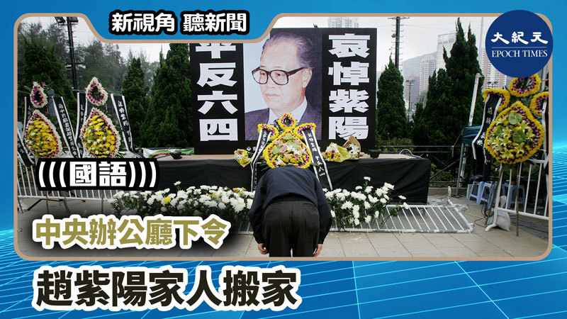 【新視角聽新聞 #740】中央辦公廳下令 趙紫陽家人搬家