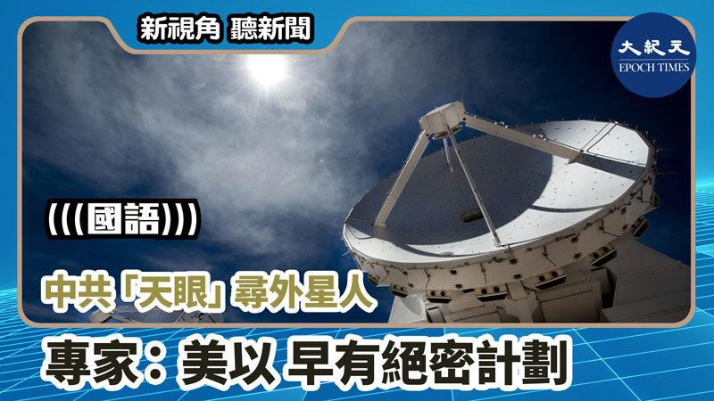 【新視角聽新聞 #743】中共「天眼」尋外星人 專家:美以 早有絕密計劃