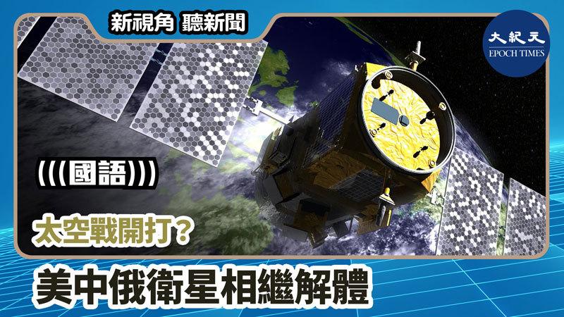 【新視角聽新聞 #745】太空戰開打?美中俄衛星相繼解體