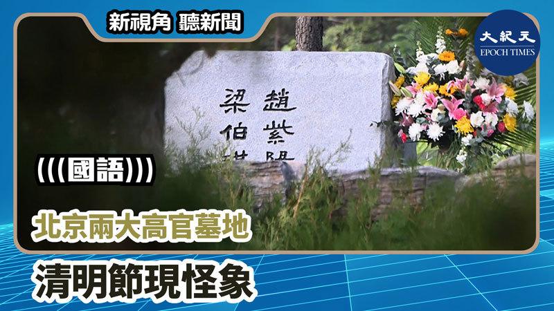 【新視角聽新聞 #749】北京兩大高官墓地 清明節現怪像