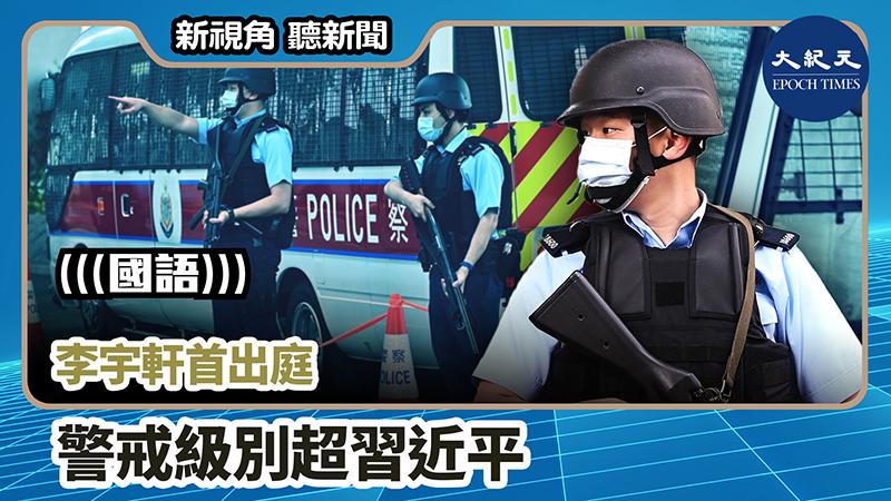 【新視角聽新聞 #752】李宇軒首出庭 警戒級別超習近平