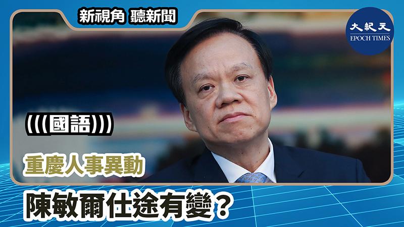 【新視角聽新聞 #757】重慶人事異動  陳敏爾仕途有變?