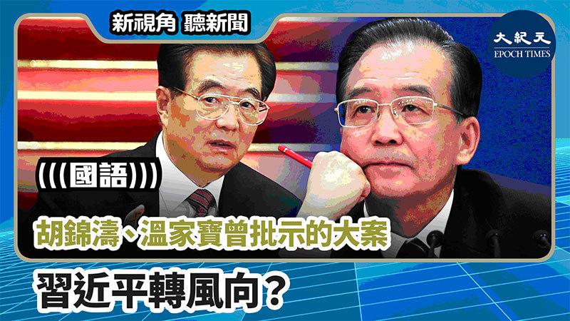 【新視角聽新聞 #758】胡錦濤、溫家寶曾批示的大案 習近平轉風向?