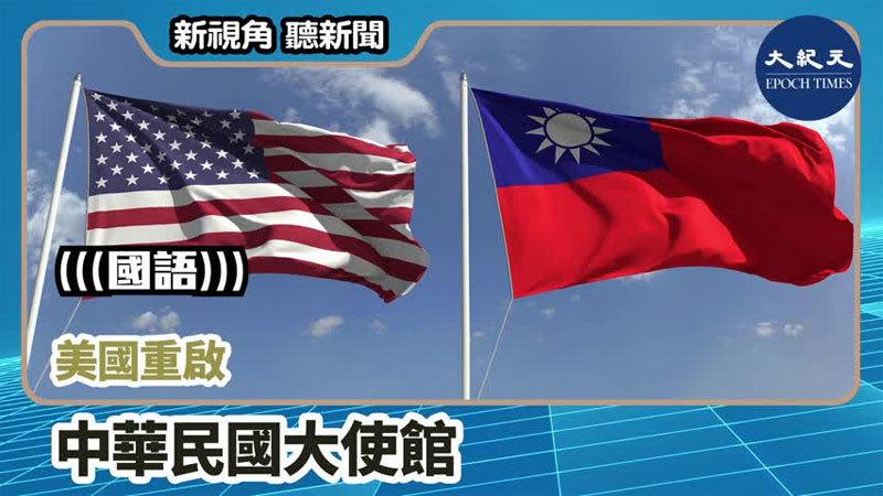 >【新視角聽新聞 #764】美國重啟 中華民國大使館