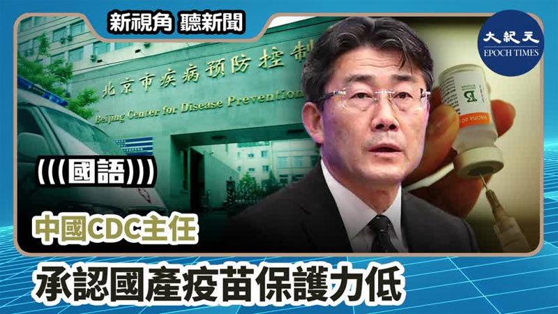 【新視角聽新聞 #765】中國CDC主任承認國產疫苗保護力低