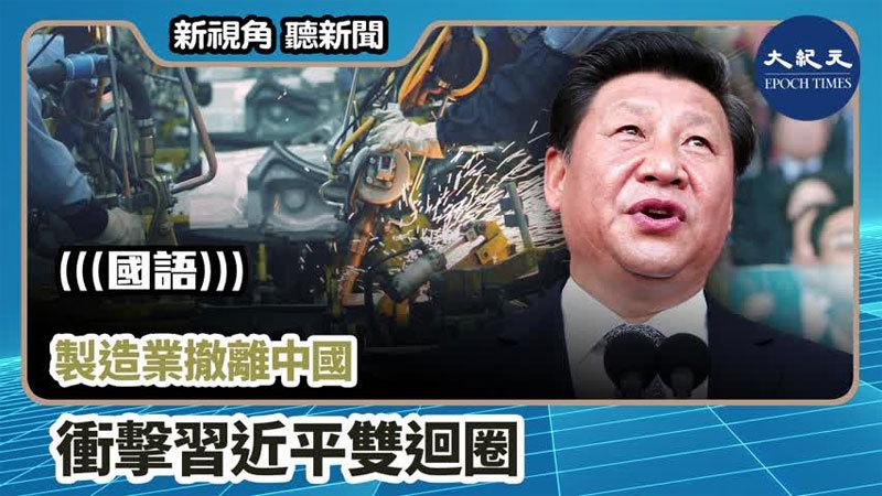 【新視角聽新聞 #769】製造業撤離中國 衝擊習近平雙迴圈