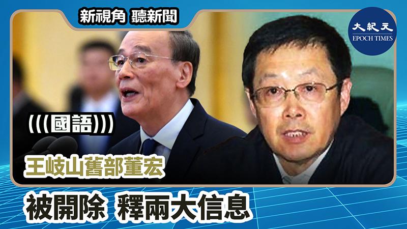 【新視角聽新聞 #776】王岐山舊部董宏被開除 釋兩大信息