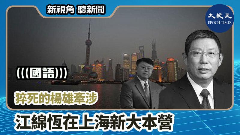 【新視角聽新聞 #801】猝死的楊雄牽涉江綿恆在上海新大本營
