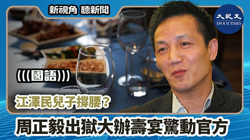 【新視角聽新聞 #810】江澤民兒子撐腰? 周正毅出獄大辦壽宴驚動官方