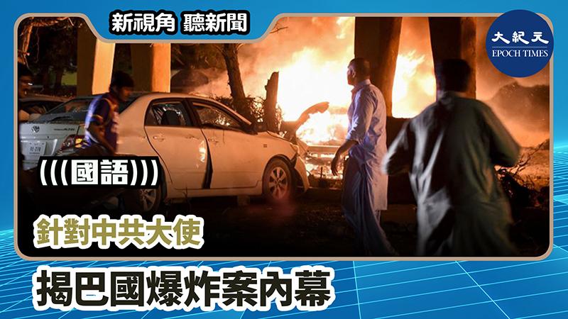 【新視角聽新聞 #815】針對中共大使  揭巴國爆炸案內幕