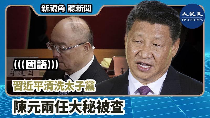 【新視角聽新聞 #826】習近平清洗太子黨  陳元兩任大秘被查