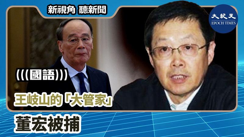 【新視角聽新聞 #828】王岐山的「大管家」董宏被捕