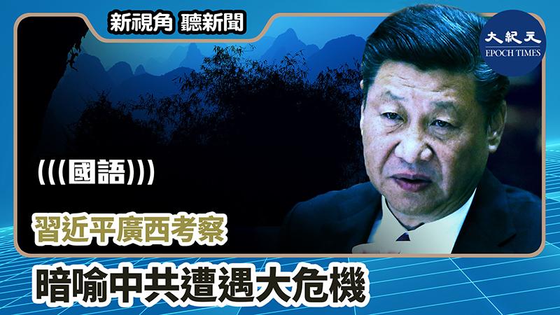 【新視角聽新聞 #837】習近平廣西考察 暗喻中共遭遇大危機