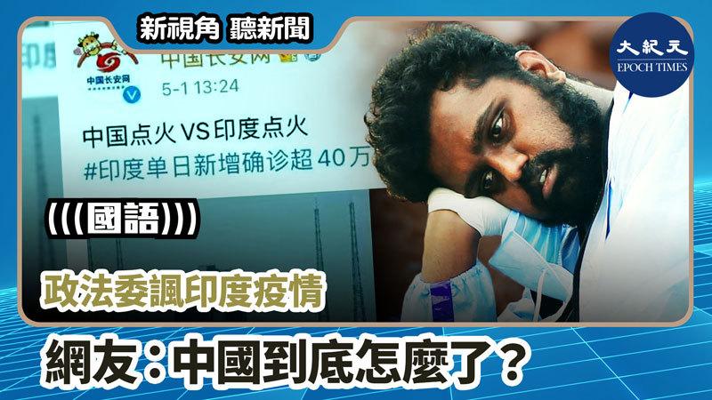 【新視角聽新聞 #858】政法委諷印度疫情 網友:中國到底怎麼了?