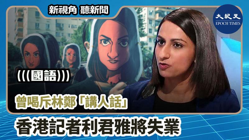 【新視角聽新聞 #862】曾喝斥林鄭「講人話」 香港記者利君雅將失業