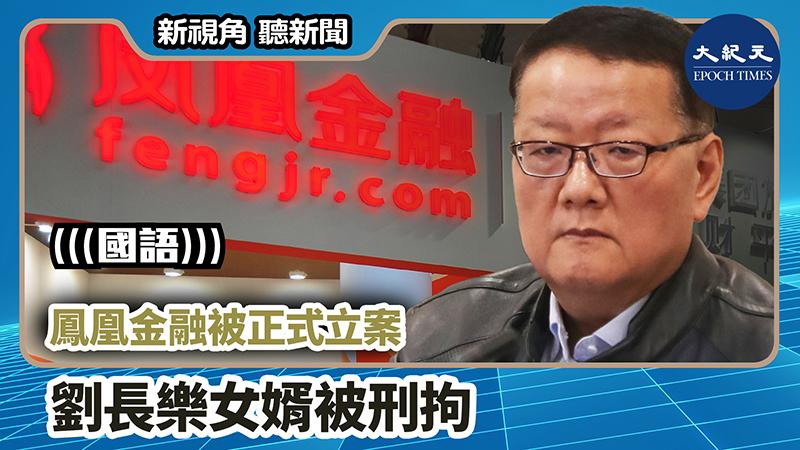 【新視角聽新聞 #874】鳳凰金融被正式立案  劉長樂女婿被刑拘