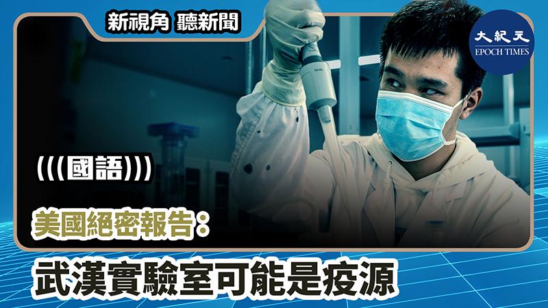 【新視角聽新聞 #875】美國絕密報告:武漢實驗室可能是疫源