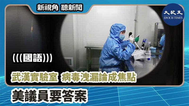 【新視角聽新聞 #883】武漢實驗室 病毒洩漏論成焦點 美議員要答案