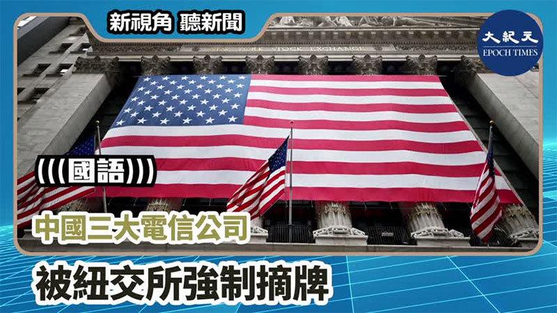 【新視角聽新聞 #886】中國三大電信公司 被紐交所強制摘牌