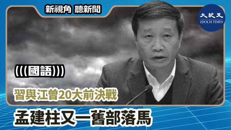 【新視角聽新聞 #892】習與江曾20大前決戰 孟建柱又一舊部落馬