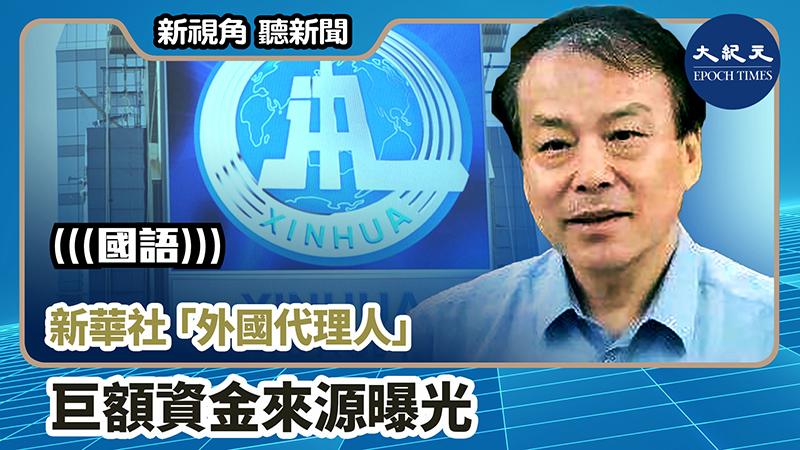 【新視角聽新聞 #903】新華社「外國代理人」 巨額資金來源曝光