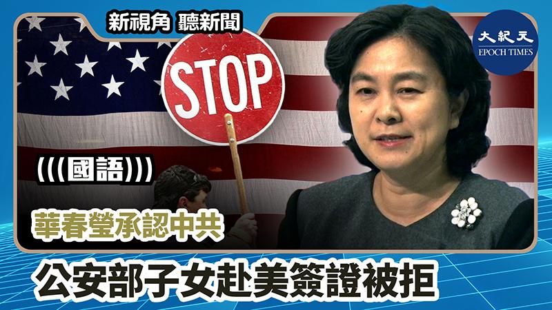 【新視角聽新聞 #907】華春瑩承認中共  公安部子女赴美簽證被拒