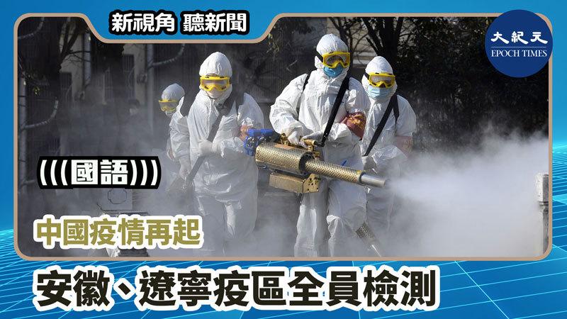 【新視角聽新聞 #917】中國疫情再起 安徽、遼寧疫區全員檢測