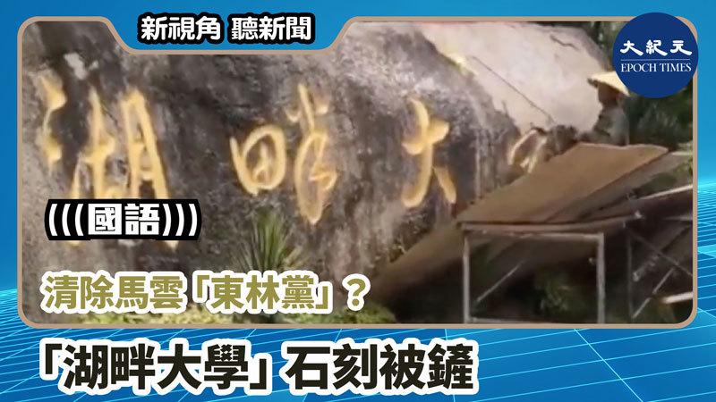 【新視角聽新聞 #920】清除馬雲「東林黨」? 「湖畔大學」石刻被鏟