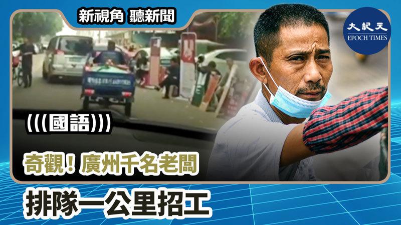 【新視角聽新聞 #927】奇觀!廣州千名老闆排隊一公里招工