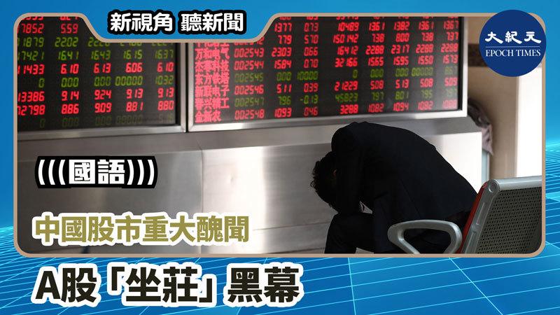 【新視角聽新聞 #928】中國股市重大醜聞 A股「坐莊」黑幕