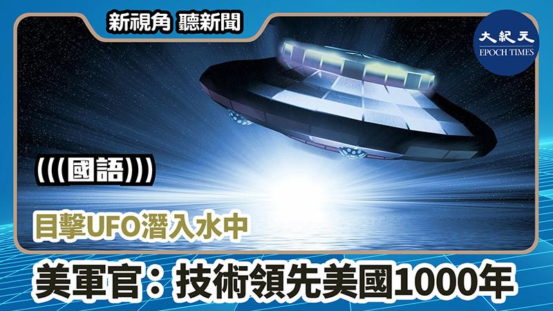 【新視角聽新聞 #935】目擊UFO潛入水中 美軍官:技術領先美國1000年