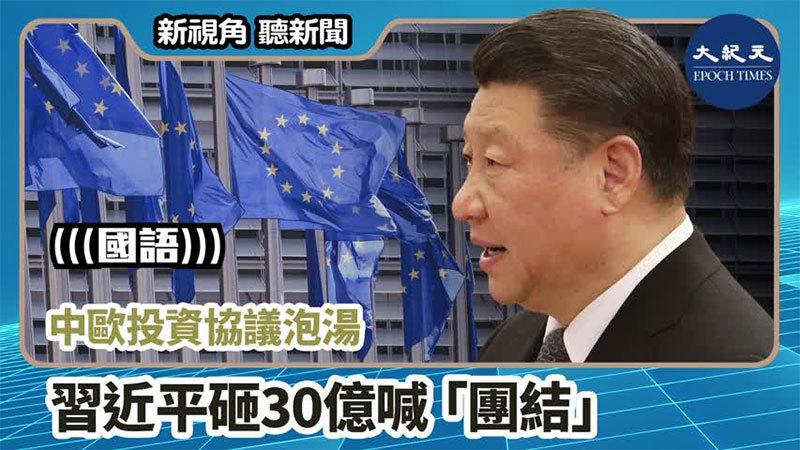 【新視角聽新聞 #941】中歐投資協議泡湯 習近平砸30億喊「團結」