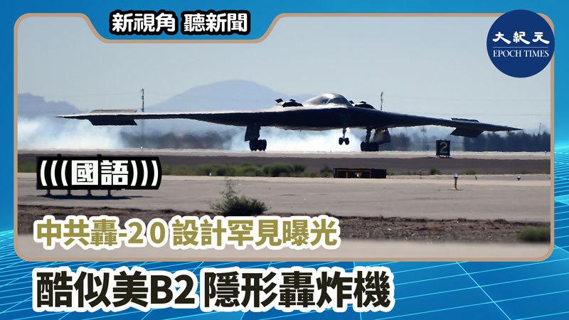 【新視角聽新聞 #955】中共轟-20設計罕見曝光 酷似美B2隱形轟炸機