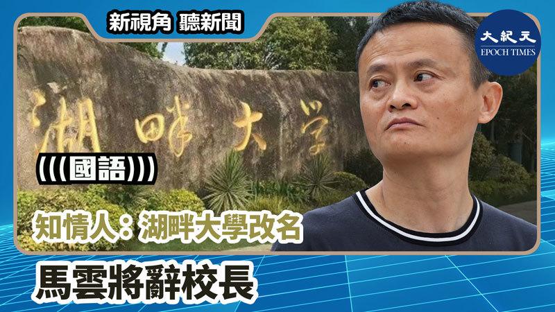 【新視角聽新聞 #958】知情人:湖畔大學改名 馬雲將辭校長