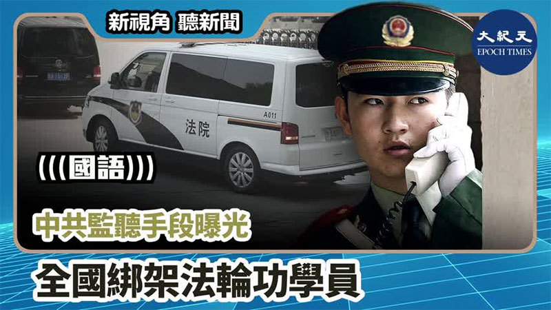 【新視角聽新聞 #965】中共監聽手段曝光  全國綁架法輪功學員