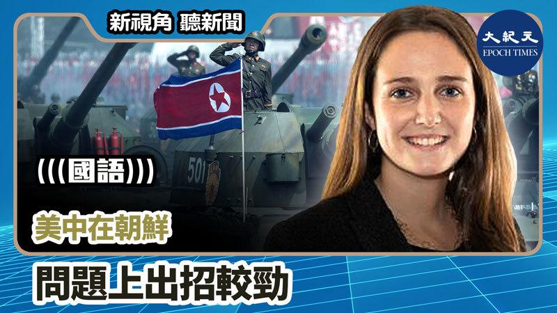 【新視角聽新聞 #970】美中在朝鮮問題上出招較勁