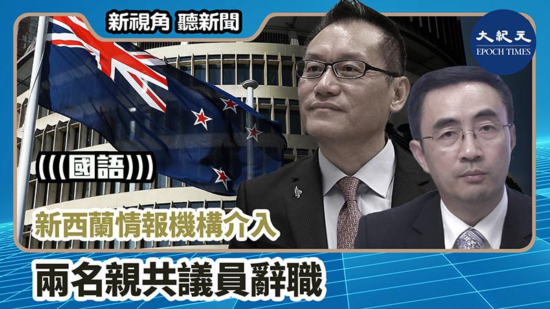 【新視角聽新聞 #983】新西蘭情報機構介入 兩名親共議員辭職