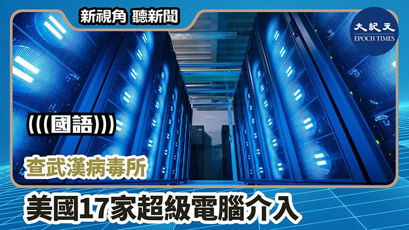 【新視角聽新聞 #984】查武漢病毒所 美國17家超級電腦介入