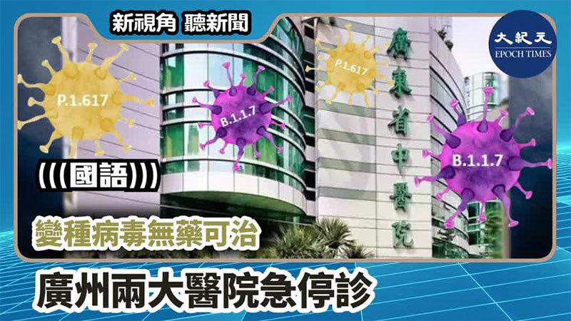【新視角聽新聞 #993】 變種病毒無藥可治 廣州兩大醫院急停診