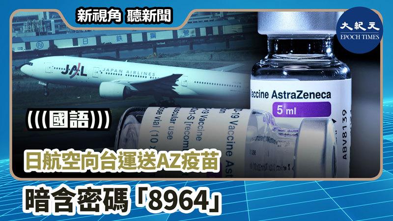 【新視角聽新聞 #1008】日航空向台運送AZ疫苗 暗含密碼「8964」
