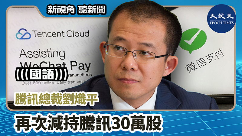 【新視角聽新聞 #1012】騰訊總裁劉熾平再次減持騰訊30萬股
