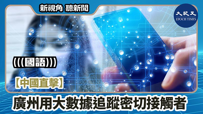 【新視角聽新聞 #1011】【中國直擊】廣州用大數據追蹤密切接觸者